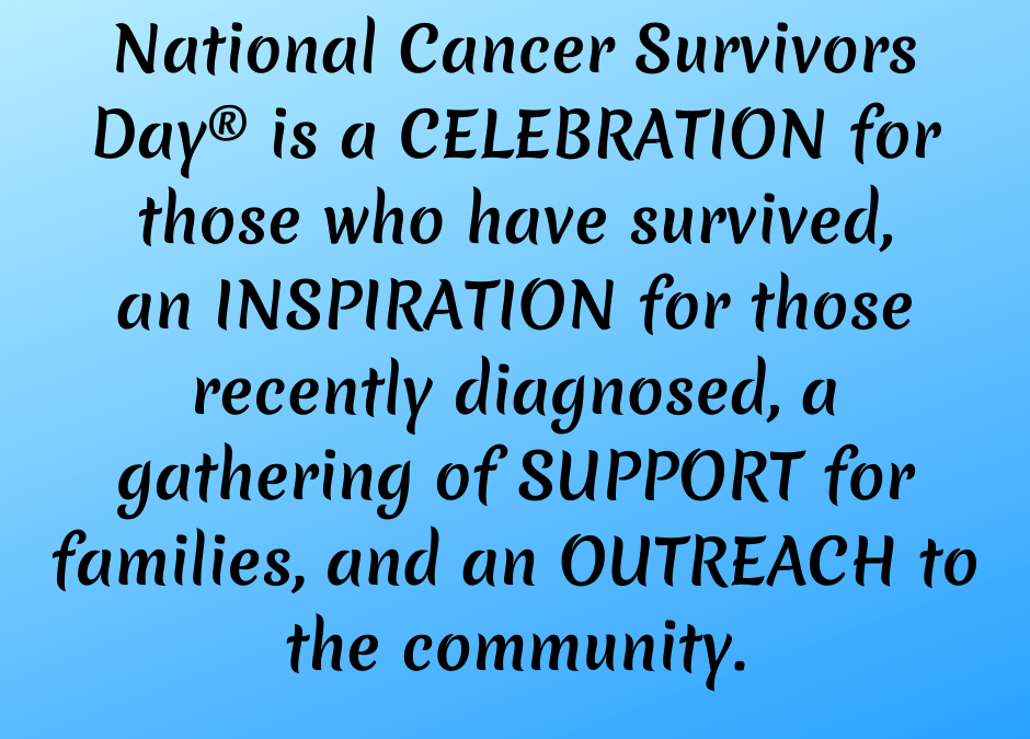 Graphic that says National Cancer Survivors Day is a Celebration for those who have survived, an inspiration for those recently diagnosed, a gathering of support for families and an outreach to the community.